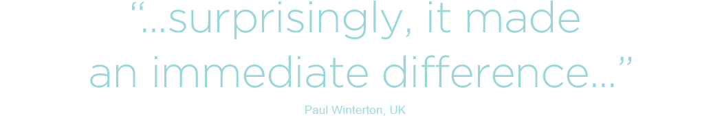 Surprisingly, it made an immediate difference - Paul Winterton, UK